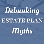 Debunking Estate Plan Myths For Colorado Springs Taxpayers